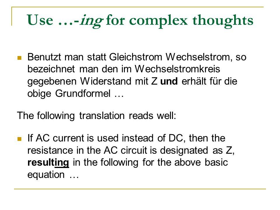Use …-ing for complex thoughts Benutzt man statt Gleichstrom Wechselstrom, so bezeichnet man den im Wechselstromkreis gegebenen Widerstand mit Z und e
