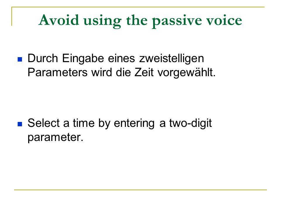 Avoid using the passive voice Durch Eingabe eines zweistelligen Parameters wird die Zeit vorgewählt. Select a time by entering a two-digit parameter.