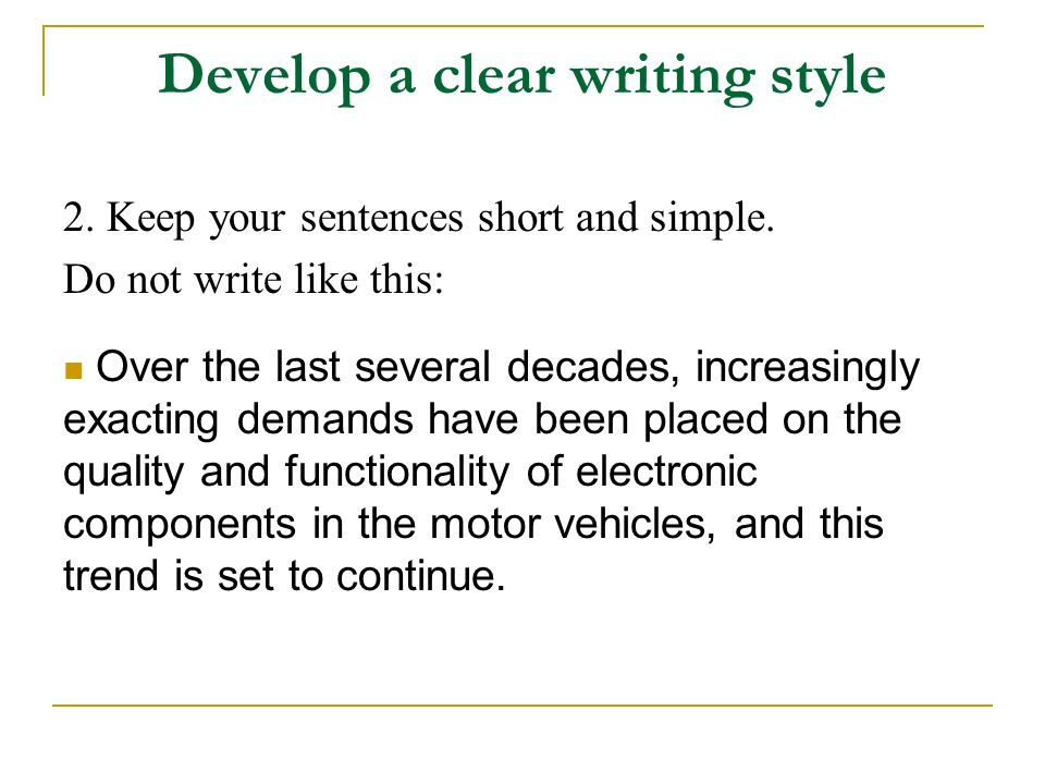 Develop a clear writing style 2. Keep your sentences short and simple. Do not write like this: Over the last several decades, increasingly exacting de