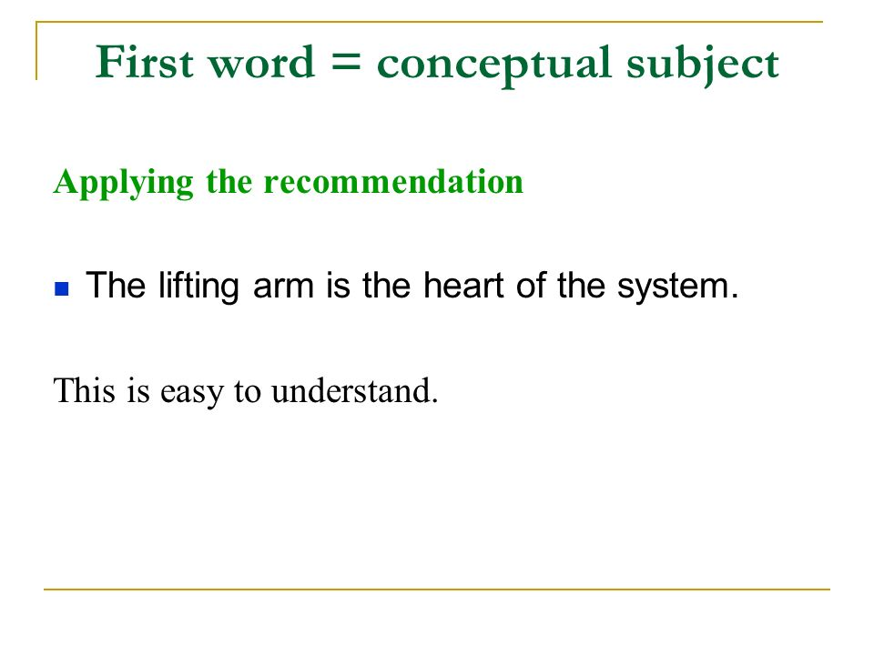 First word = conceptual subject Applying the recommendation The lifting arm is the heart of the system.