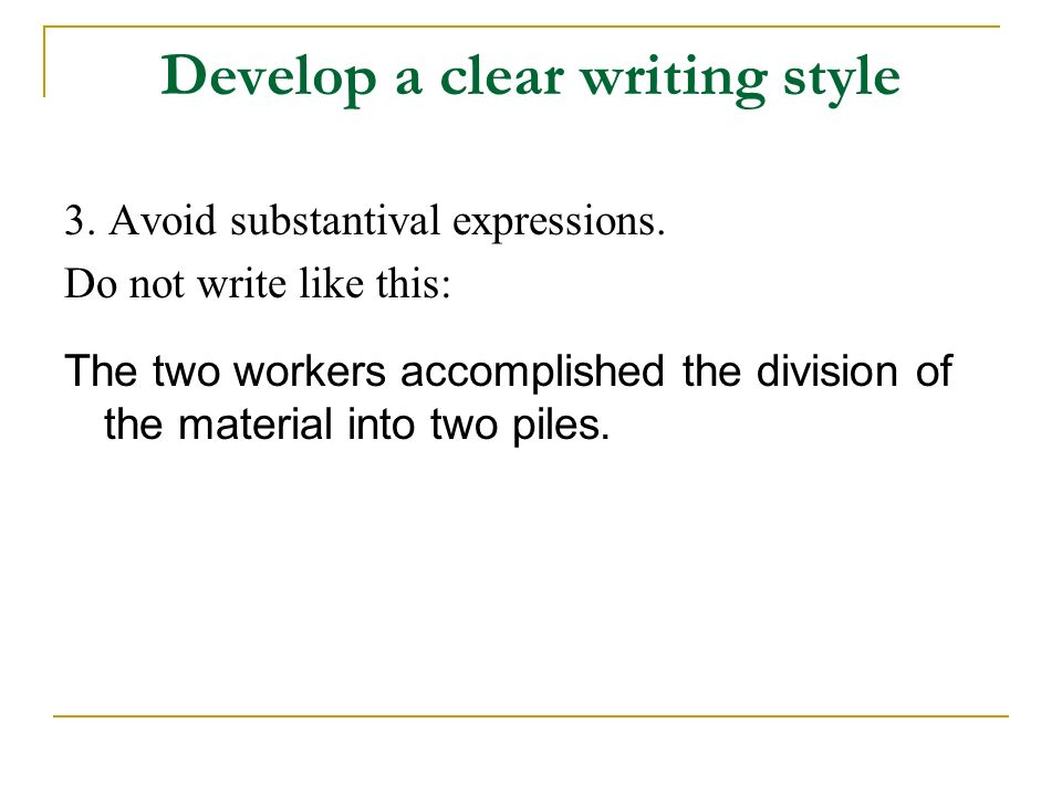 Develop a clear writing style 3. Avoid substantival expressions. Do not write like this: The two workers accomplished the division of the material int