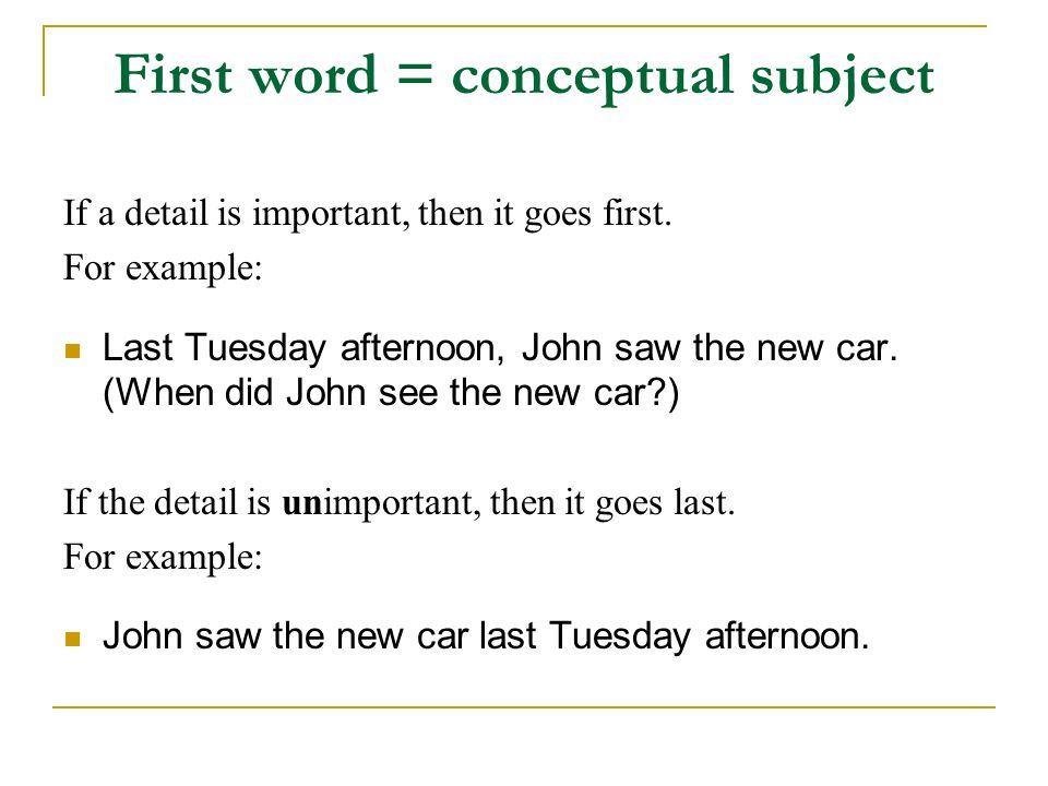 First word = conceptual subject If a detail is important, then it goes first. For example: Last Tuesday afternoon, John saw the new car. (When did Joh