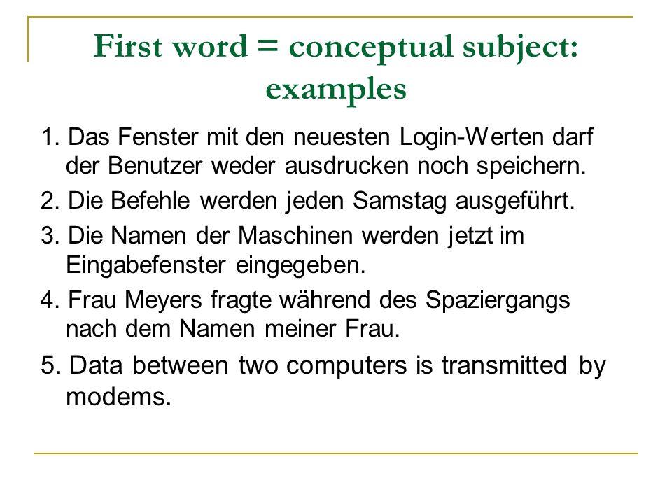 First word = conceptual subject: examples 1. Das Fenster mit den neuesten Login-Werten darf der Benutzer weder ausdrucken noch speichern. 2. Die Befeh