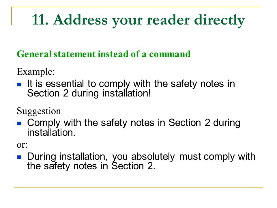 11. Address your reader directly General statement instead of a command Example: It is essential to comply with the safety notes in Section 2 during i