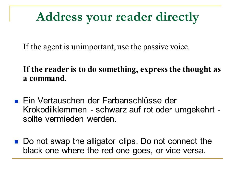 Address your reader directly If the agent is unimportant, use the passive voice.