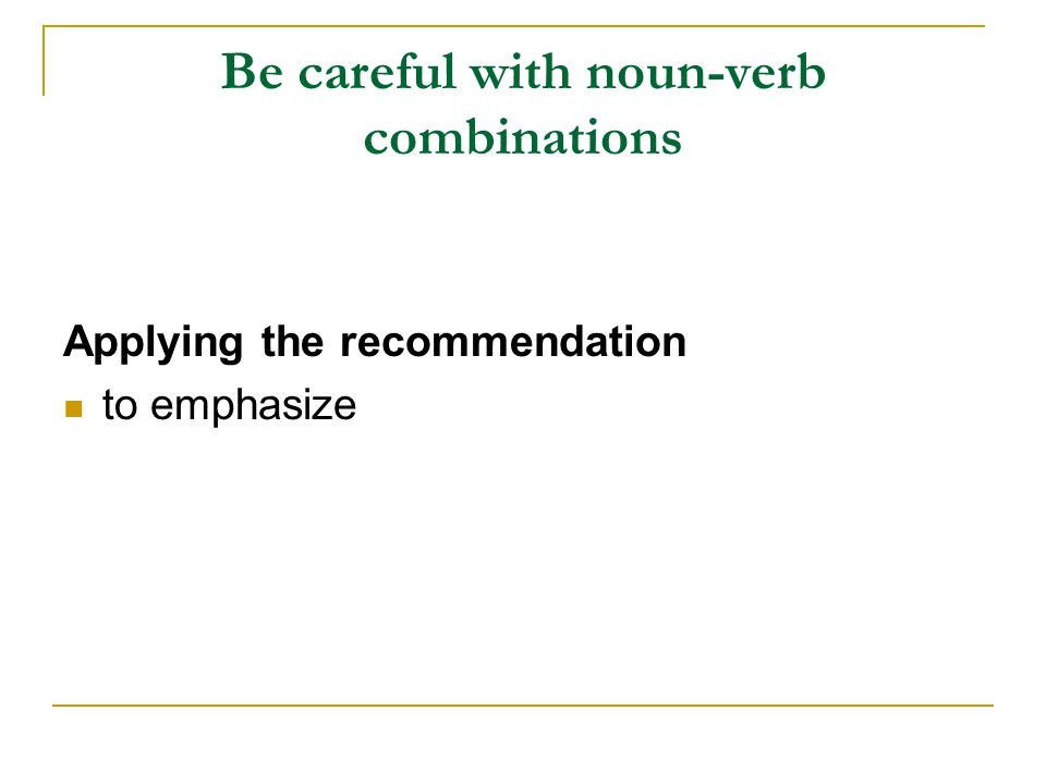 Be careful with noun-verb combinations Applying the recommendation to emphasize