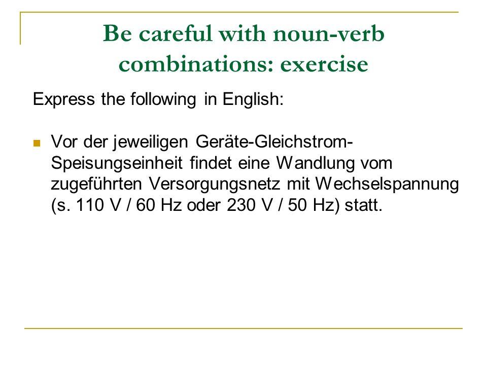 Be careful with noun-verb combinations: exercise Express the following in English: Vor der jeweiligen Geräte-Gleichstrom- Speisungseinheit findet eine