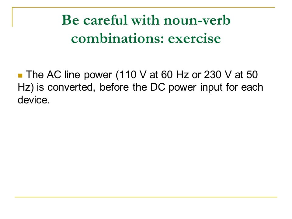 Be careful with noun-verb combinations: exercise The AC line power (110 V at 60 Hz or 230 V at 50 Hz) is converted, before the DC power input for each