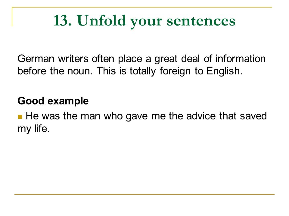 13. Unfold your sentences German writers often place a great deal of information before the noun. This is totally foreign to English. Good example He