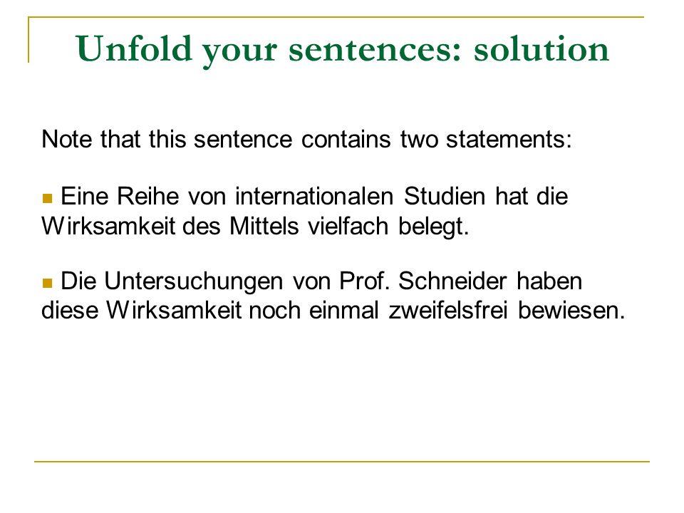 Unfold your sentences: solution Note that this sentence contains two statements: Eine Reihe von internationalen Studien hat die Wirksamkeit des Mittels vielfach belegt.