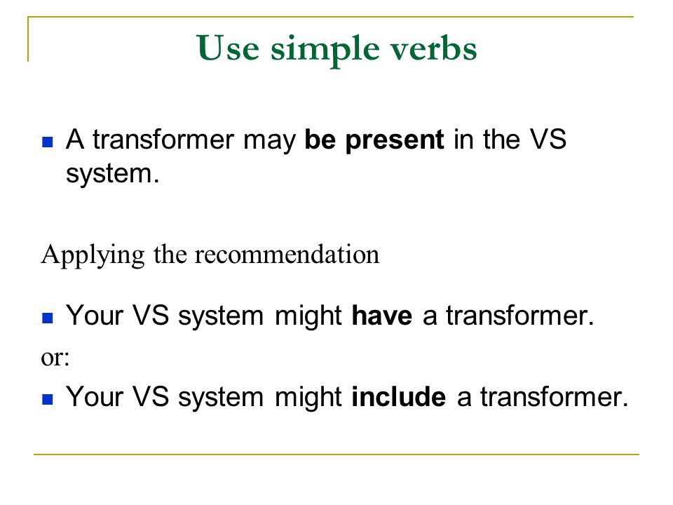 Use simple verbs A transformer may be present in the VS system.