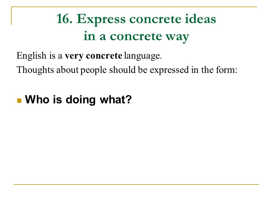 16. Express concrete ideas in a concrete way English is a very concrete language. Thoughts about people should be expressed in the form: Who is doing