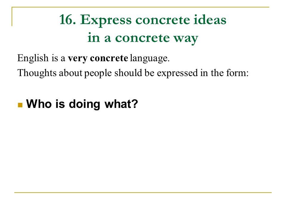 16.Express concrete ideas in a concrete way English is a very concrete language.