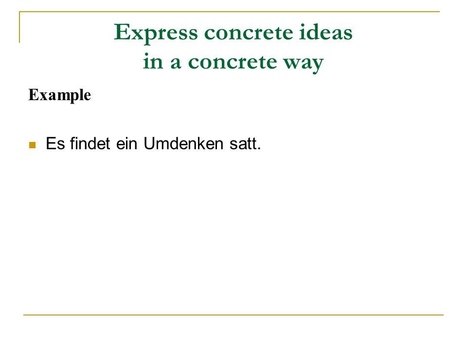 Express concrete ideas in a concrete way Example Es findet ein Umdenken satt.