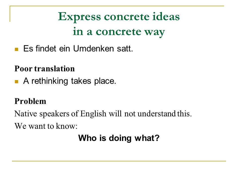 Express concrete ideas in a concrete way Es findet ein Umdenken satt. Poor translation A rethinking takes place. Problem Native speakers of English wi