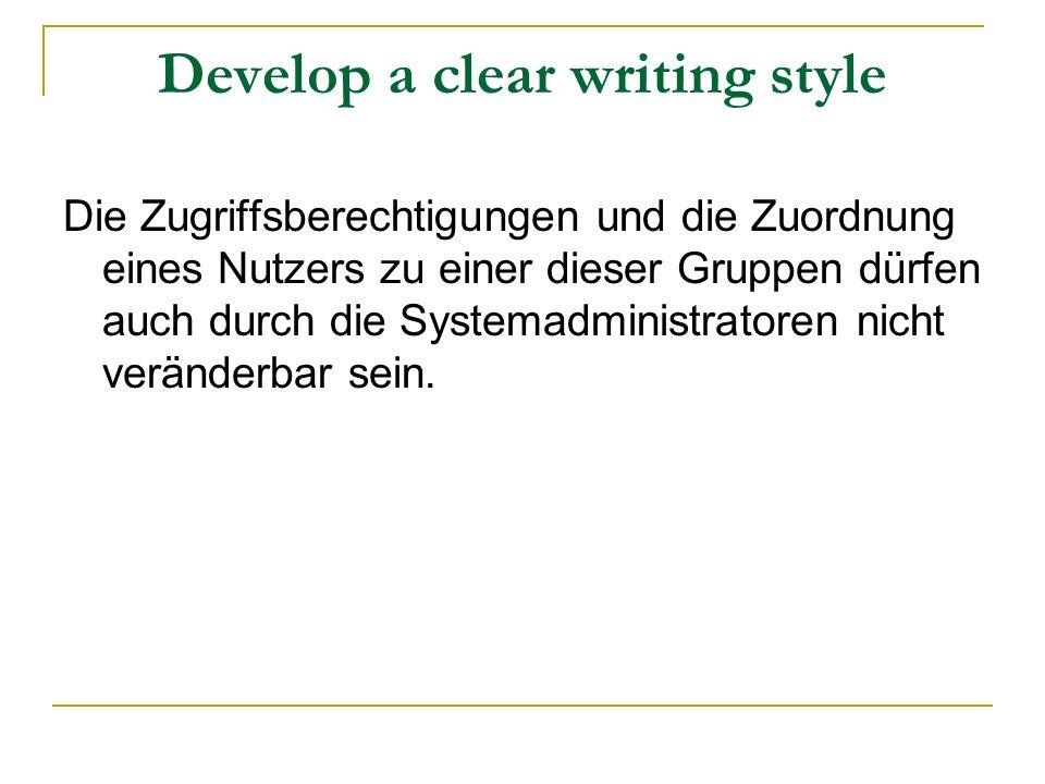 Develop a clear writing style Die Zugriffsberechtigungen und die Zuordnung eines Nutzers zu einer dieser Gruppen dürfen auch durch die Systemadministratoren nicht veränderbar sein.