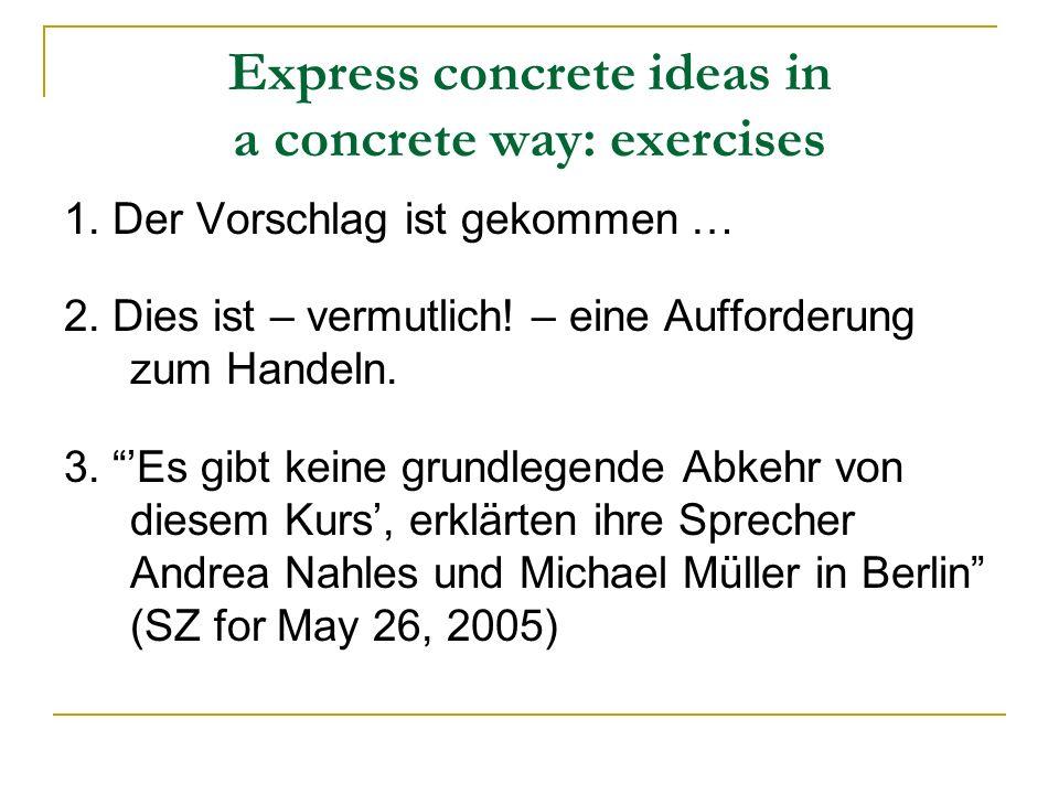 Express concrete ideas in a concrete way: exercises 1. Der Vorschlag ist gekommen … 2. Dies ist – vermutlich! – eine Aufforderung zum Handeln. 3. Es g