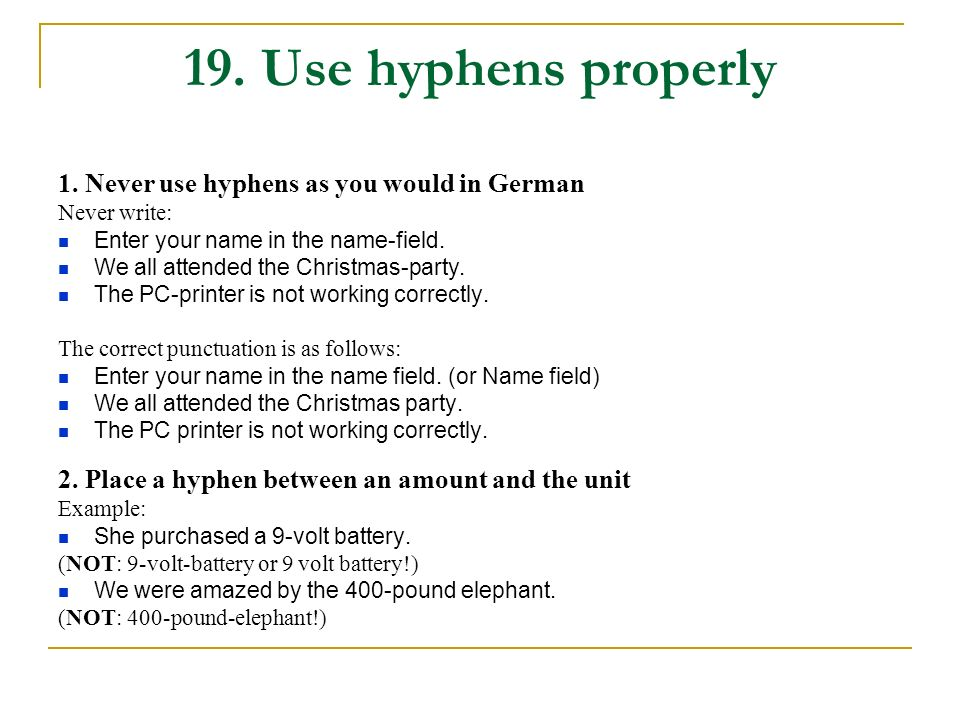 19. Use hyphens properly 1. Never use hyphens as you would in German Never write: Enter your name in the name-field. We all attended the Christmas-par