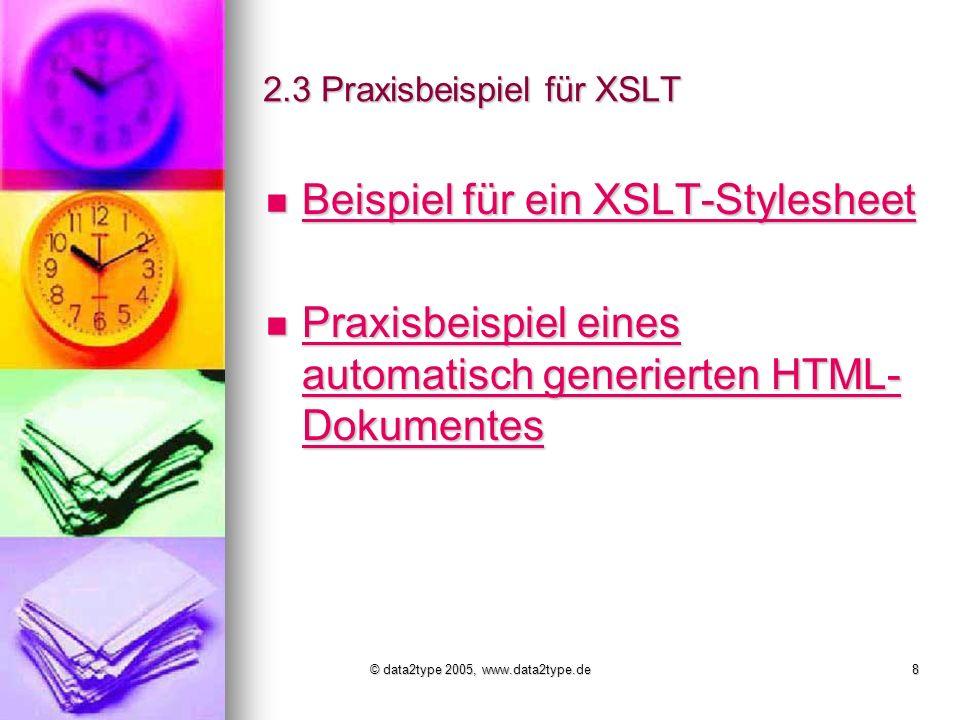 © data2type 2005, www.data2type.de8 2.3 Praxisbeispiel für XSLT Beispiel für ein XSLT-Stylesheet Beispiel für ein XSLT-Stylesheet Beispiel für ein XSLT-Stylesheet Beispiel für ein XSLT-Stylesheet Praxisbeispiel eines automatisch generierten HTML- Dokumentes Praxisbeispiel eines automatisch generierten HTML- Dokumentes Praxisbeispiel eines automatisch generierten HTML- Dokumentes Praxisbeispiel eines automatisch generierten HTML- Dokumentes