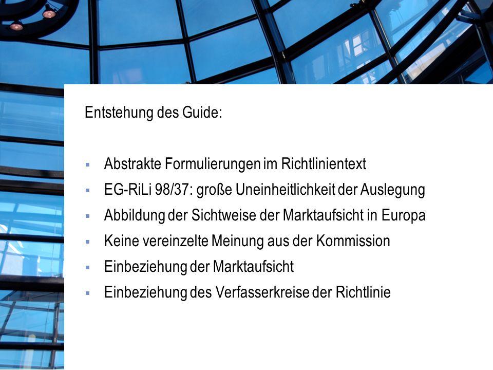 Entstehung des Guide: Abstrakte Formulierungen im Richtlinientext EG-RiLi 98/37: große Uneinheitlichkeit der Auslegung Abbildung der Sichtweise der Marktaufsicht in Europa Keine vereinzelte Meinung aus der Kommission Einbeziehung der Marktaufsicht Einbeziehung des Verfasserkreise der Richtlinie