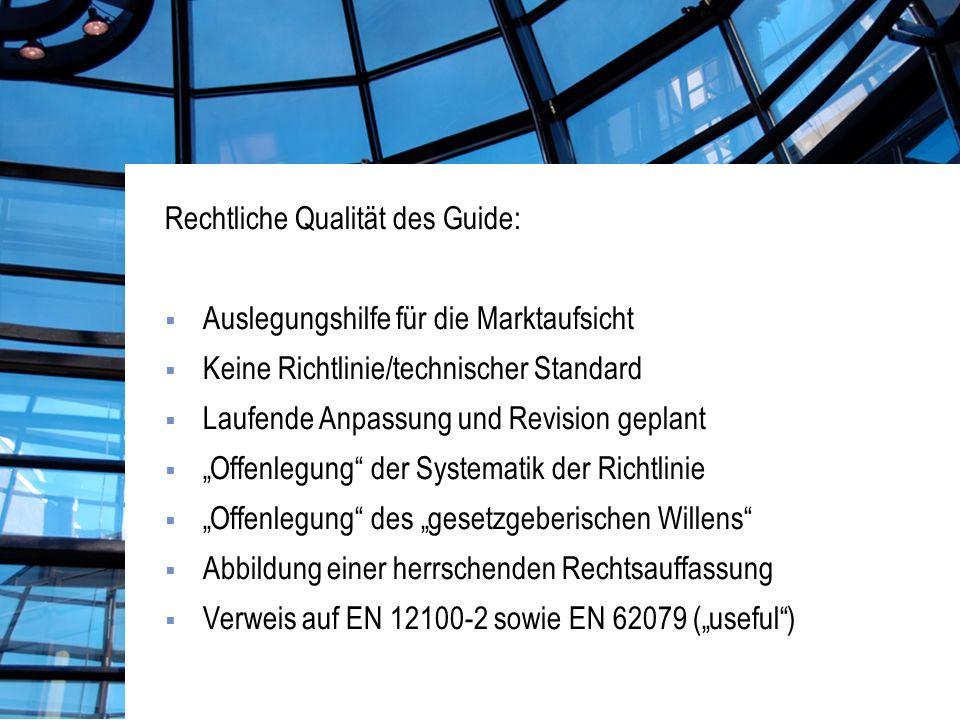 Rechtliche Qualität des Guide: Auslegungshilfe für die Marktaufsicht Keine Richtlinie/technischer Standard Laufende Anpassung und Revision geplant Offenlegung der Systematik der Richtlinie Offenlegung des gesetzgeberischen Willens Abbildung einer herrschenden Rechtsauffassung Verweis auf EN 12100-2 sowie EN 62079 (useful)