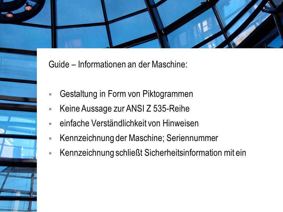 Guide – Informationen an der Maschine: Gestaltung in Form von Piktogrammen Keine Aussage zur ANSI Z 535-Reihe einfache Verständlichkeit von Hinweisen Kennzeichnung der Maschine; Seriennummer Kennzeichnung schließt Sicherheitsinformation mit ein