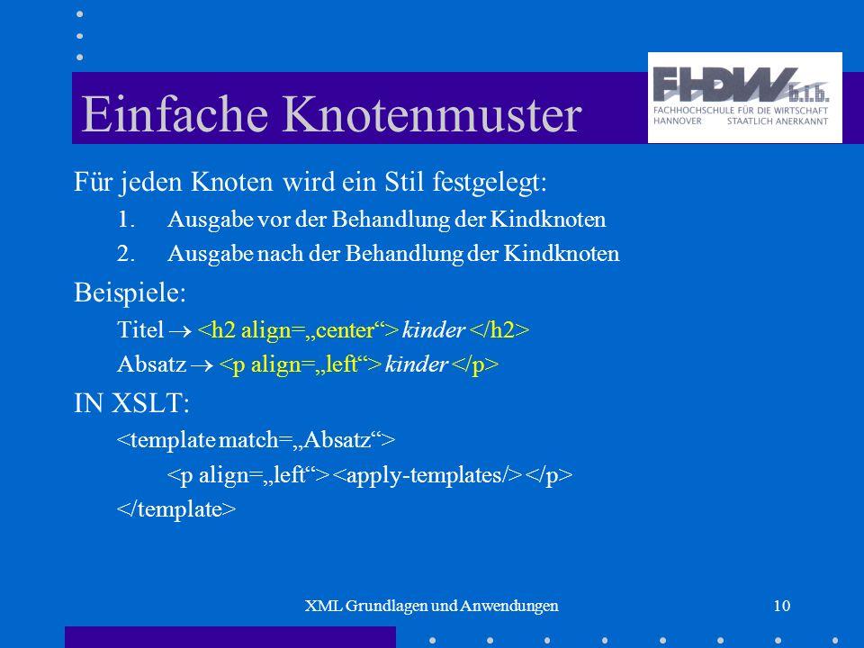 XML Grundlagen und Anwendungen10 Einfache Knotenmuster Für jeden Knoten wird ein Stil festgelegt: 1.Ausgabe vor der Behandlung der Kindknoten 2.Ausgabe nach der Behandlung der Kindknoten Beispiele: Titel kinder Absatz kinder IN XSLT: