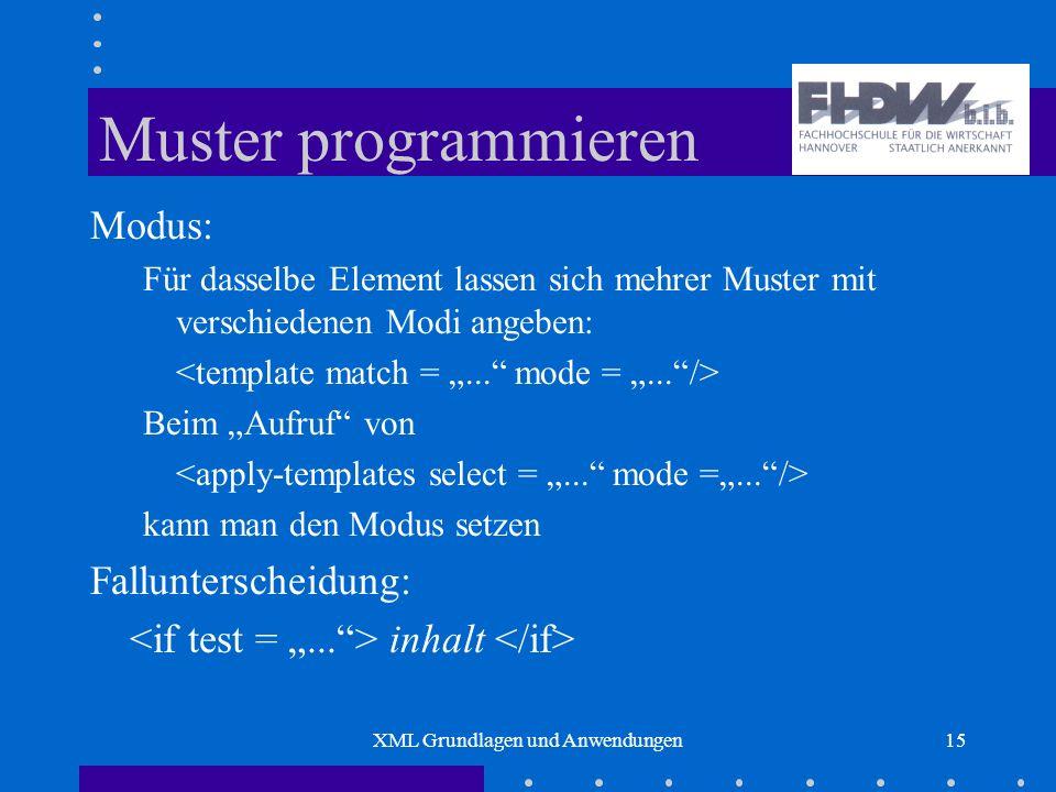 XML Grundlagen und Anwendungen15 Muster programmieren Modus: Für dasselbe Element lassen sich mehrer Muster mit verschiedenen Modi angeben: Beim Aufruf von kann man den Modus setzen Fallunterscheidung: inhalt