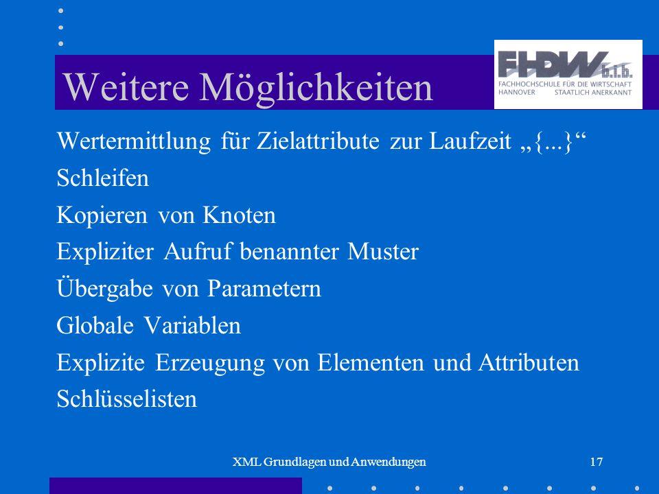 XML Grundlagen und Anwendungen17 Weitere Möglichkeiten Wertermittlung für Zielattribute zur Laufzeit {...} Schleifen Kopieren von Knoten Expliziter Aufruf benannter Muster Übergabe von Parametern Globale Variablen Explizite Erzeugung von Elementen und Attributen Schlüsselisten
