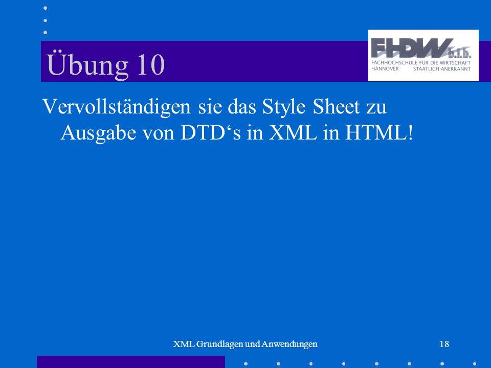 XML Grundlagen und Anwendungen18 Übung 10 Vervollständigen sie das Style Sheet zu Ausgabe von DTDs in XML in HTML!