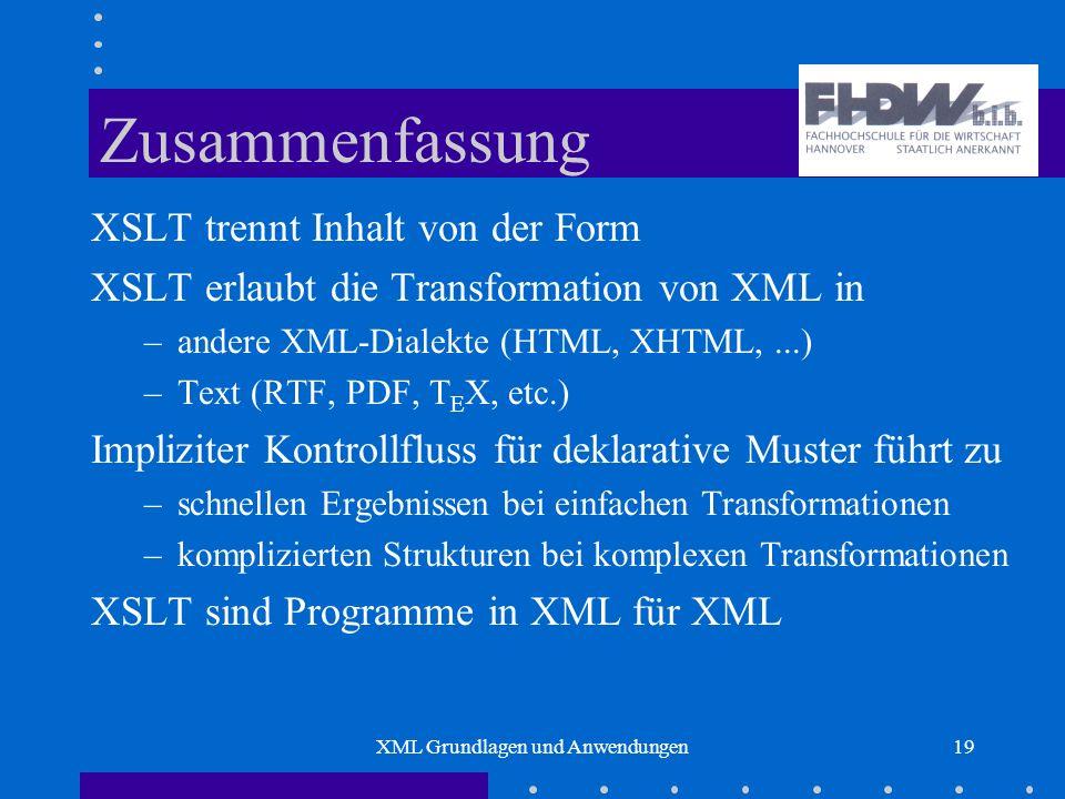 XML Grundlagen und Anwendungen19 Zusammenfassung XSLT trennt Inhalt von der Form XSLT erlaubt die Transformation von XML in –andere XML-Dialekte (HTML, XHTML,...) –Text (RTF, PDF, T E X, etc.) Impliziter Kontrollfluss für deklarative Muster führt zu –schnellen Ergebnissen bei einfachen Transformationen –komplizierten Strukturen bei komplexen Transformationen XSLT sind Programme in XML für XML