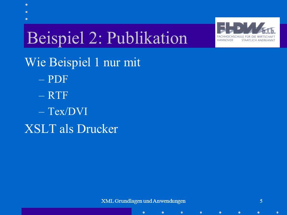 XML Grundlagen und Anwendungen5 Beispiel 2: Publikation Wie Beispiel 1 nur mit –PDF –RTF –Tex/DVI XSLT als Drucker