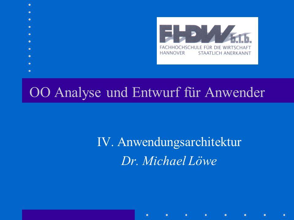 OO Analyse und Entwurf für Anwender IV. Anwendungsarchitektur Dr. Michael Löwe