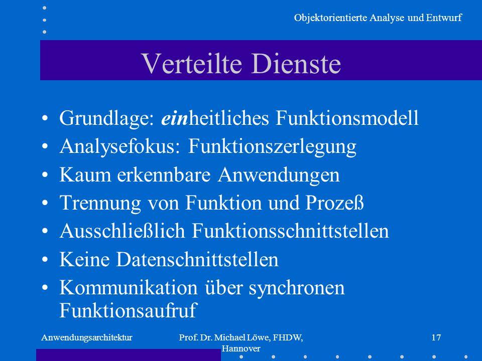Objektorientierte Analyse und Entwurf AnwendungsarchitekturProf. Dr. Michael Löwe, FHDW, Hannover 17 Verteilte Dienste Grundlage: einheitliches Funkti