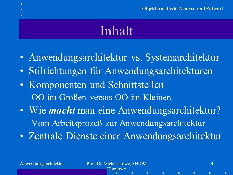 Objektorientierte Analyse und Entwurf AnwendungsarchitekturProf. Dr. Michael Löwe, FHDW, Hannover 4 Inhalt Anwendungsarchitektur vs. Systemarchitektur