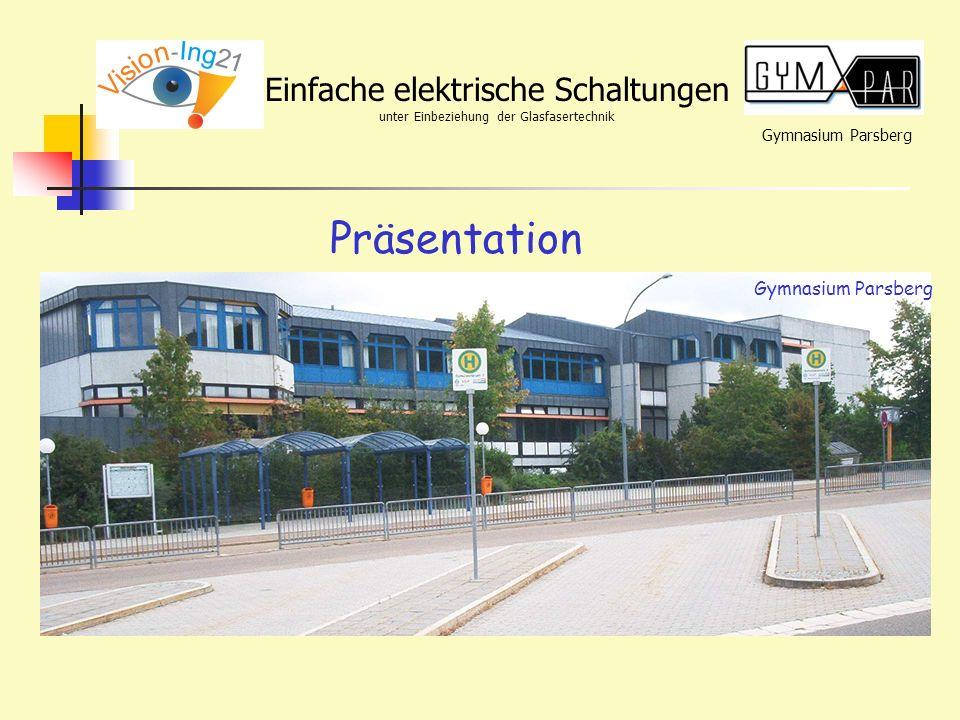 Gymnasium Parsberg Einfache elektrische Schaltungen unter Einbeziehung der Glasfasertechnik Präsentation Gymnasium Parsberg