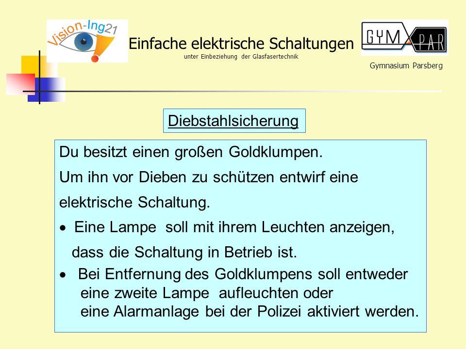 Gymnasium Parsberg Einfache elektrische Schaltungen unter Einbeziehung der Glasfasertechnik Diebstahlsicherung Du besitzt einen großen Goldklumpen. Um