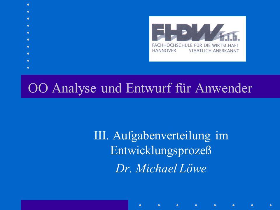OO Analyse und Entwurf für Anwender III. Aufgabenverteilung im Entwicklungsprozeß Dr. Michael Löwe