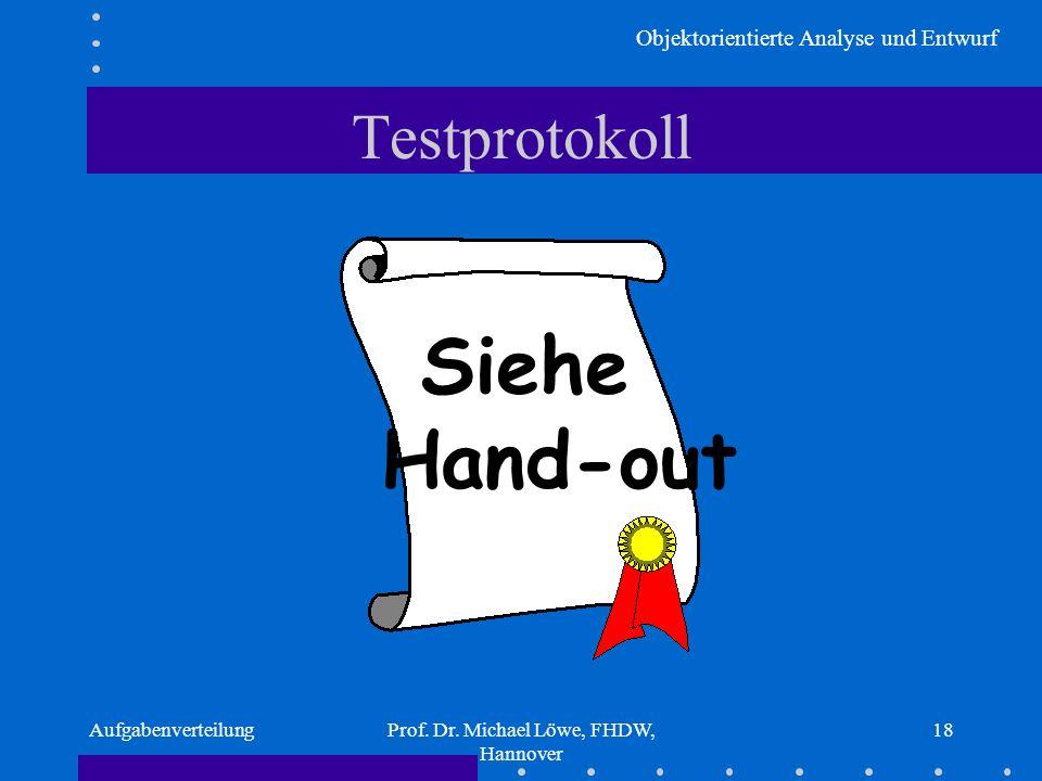 Objektorientierte Analyse und Entwurf AufgabenverteilungProf. Dr. Michael Löwe, FHDW, Hannover 18 Testprotokoll Siehe Hand-out