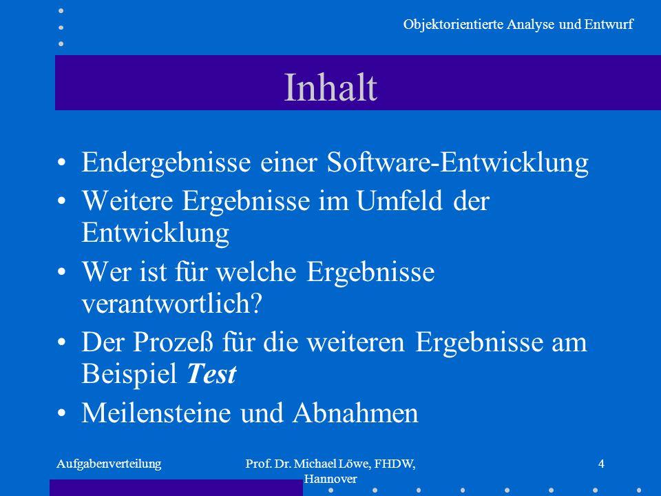 Objektorientierte Analyse und Entwurf AufgabenverteilungProf. Dr. Michael Löwe, FHDW, Hannover 4 Inhalt Endergebnisse einer Software-Entwicklung Weite