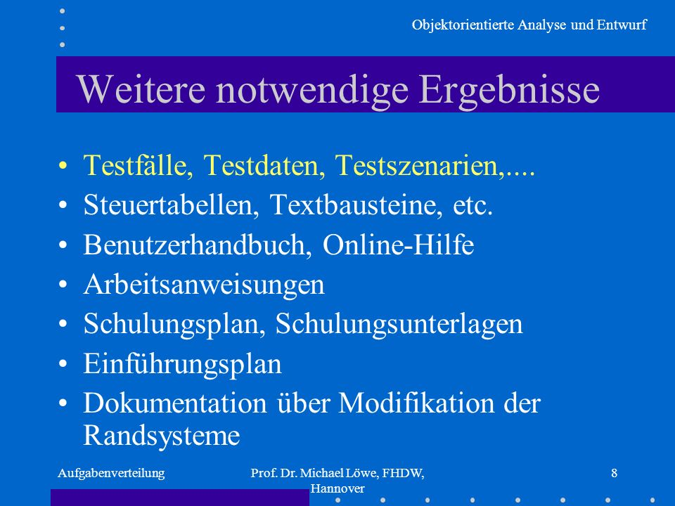 Objektorientierte Analyse und Entwurf AufgabenverteilungProf. Dr. Michael Löwe, FHDW, Hannover 8 Weitere notwendige Ergebnisse Testfälle, Testdaten, T