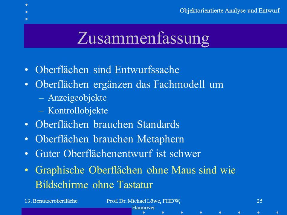 Objektorientierte Analyse und Entwurf 13. BenutzeroberflächeProf. Dr. Michael Löwe, FHDW, Hannover 25 Zusammenfassung Oberflächen sind Entwurfssache O