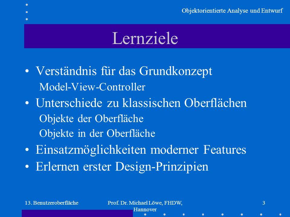 Objektorientierte Analyse und Entwurf 13. BenutzeroberflächeProf. Dr. Michael Löwe, FHDW, Hannover 3 Lernziele Verständnis für das Grundkonzept Model-