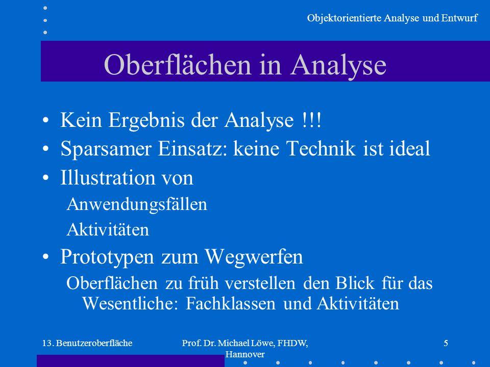 Objektorientierte Analyse und Entwurf 13. BenutzeroberflächeProf. Dr. Michael Löwe, FHDW, Hannover 5 Oberflächen in Analyse Kein Ergebnis der Analyse