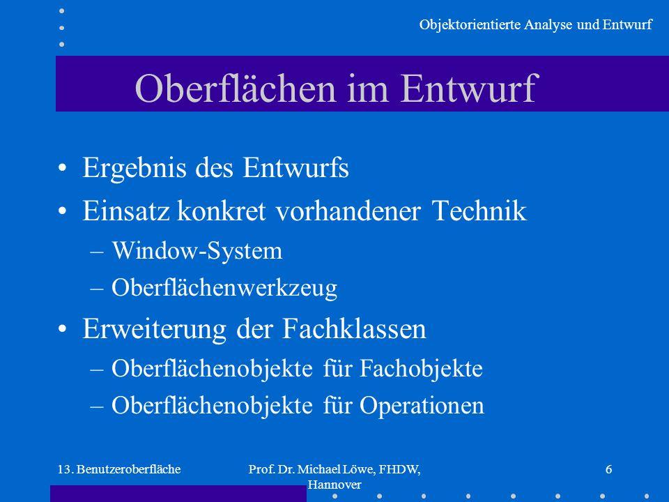Objektorientierte Analyse und Entwurf 13. BenutzeroberflächeProf. Dr. Michael Löwe, FHDW, Hannover 6 Oberflächen im Entwurf Ergebnis des Entwurfs Eins