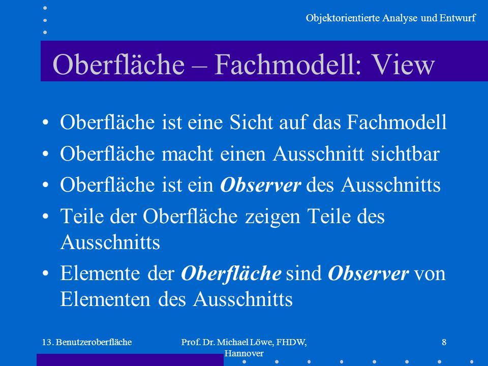 Objektorientierte Analyse und Entwurf 13. BenutzeroberflächeProf. Dr. Michael Löwe, FHDW, Hannover 8 Oberfläche – Fachmodell: View Oberfläche ist eine