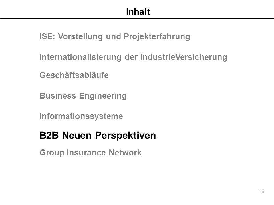 16 Inhalt B2B Neuen Perspektiven Group Insurance Network ISE: Vorstellung und Projekterfahrung Internationalisierung der IndustrieVersicherung Geschäf