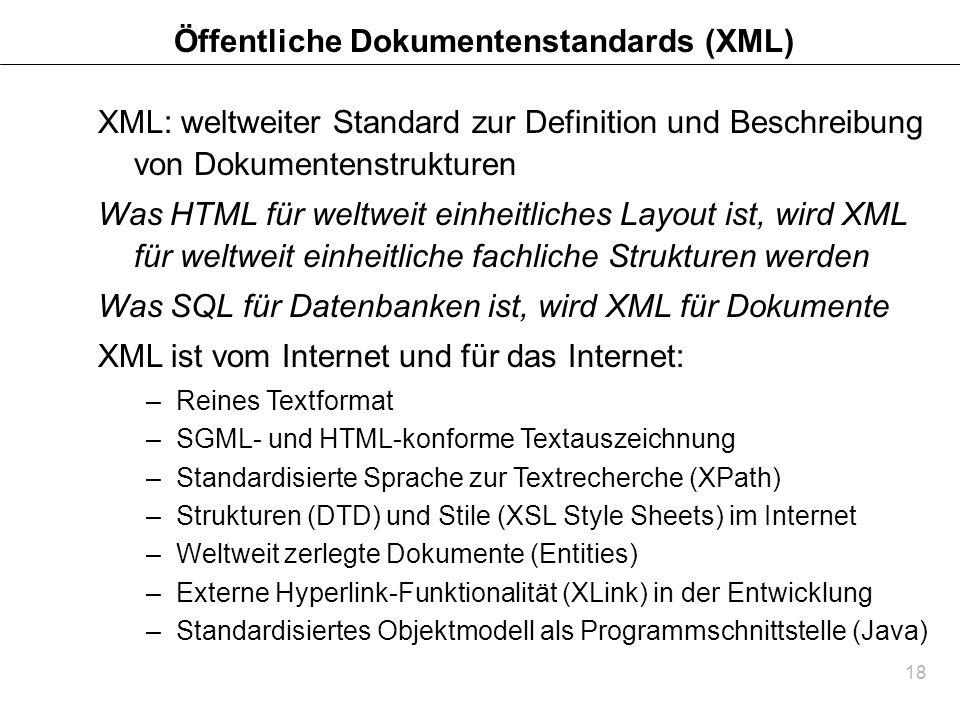 18 Öffentliche Dokumentenstandards (XML) XML: weltweiter Standard zur Definition und Beschreibung von Dokumentenstrukturen Was HTML für weltweit einhe