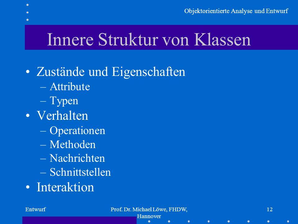 Objektorientierte Analyse und Entwurf EntwurfProf. Dr. Michael Löwe, FHDW, Hannover 12 Innere Struktur von Klassen Zustände und Eigenschaften –Attribu