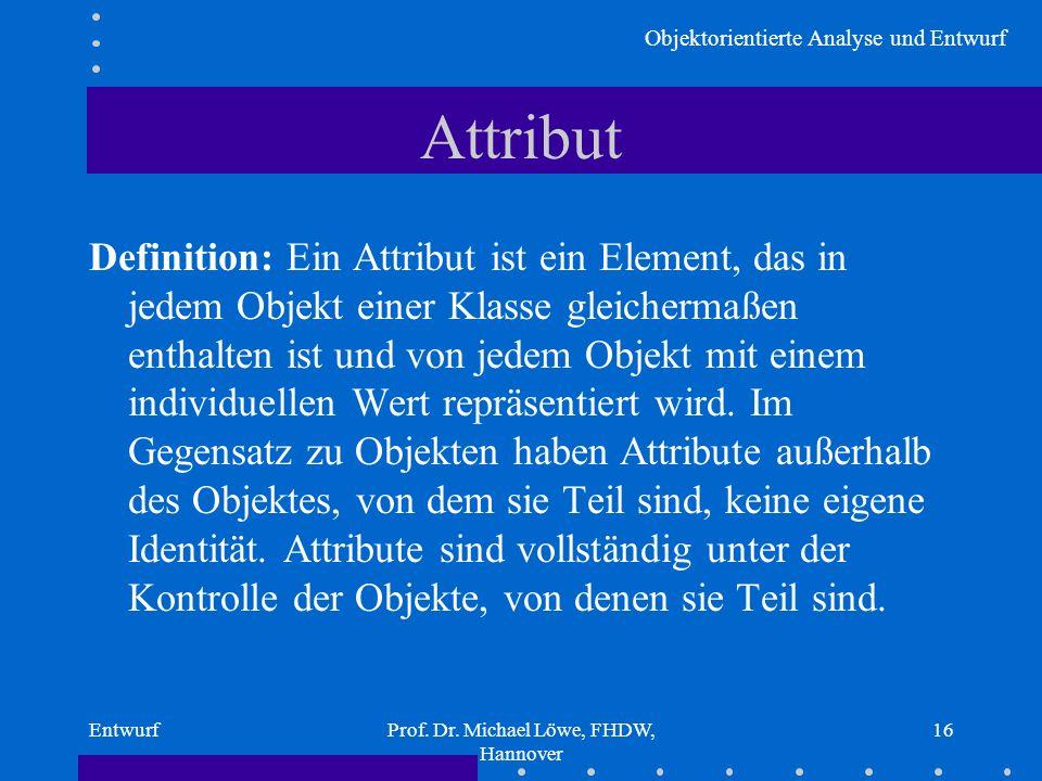 Objektorientierte Analyse und Entwurf EntwurfProf. Dr. Michael Löwe, FHDW, Hannover 16 Attribut Definition: Ein Attribut ist ein Element, das in jedem